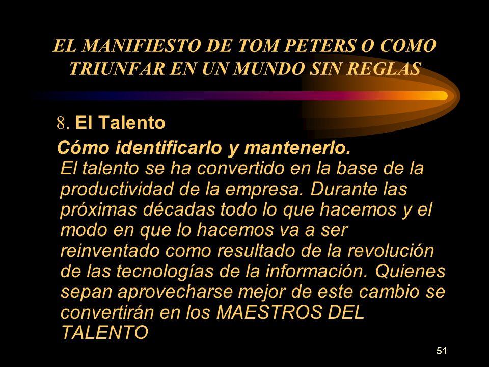 51 EL MANIFIESTO DE TOM PETERS O COMO TRIUNFAR EN UN MUNDO SIN REGLAS 8. El Talento Cómo identificarlo y mantenerlo. El talento se ha convertido en la
