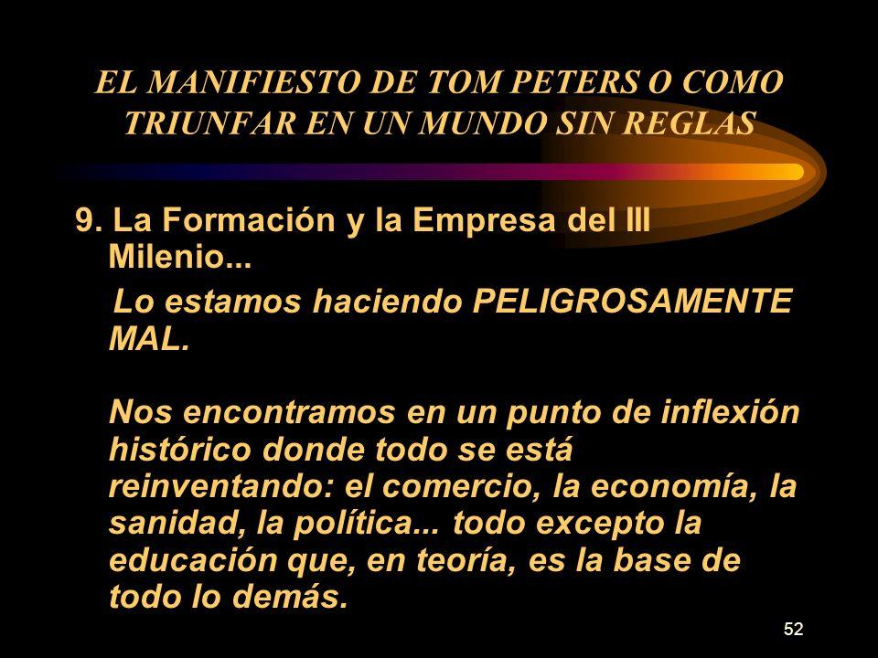 52 EL MANIFIESTO DE TOM PETERS O COMO TRIUNFAR EN UN MUNDO SIN REGLAS 9. La Formación y la Empresa del III Milenio... Lo estamos haciendo PELIGROSAMEN