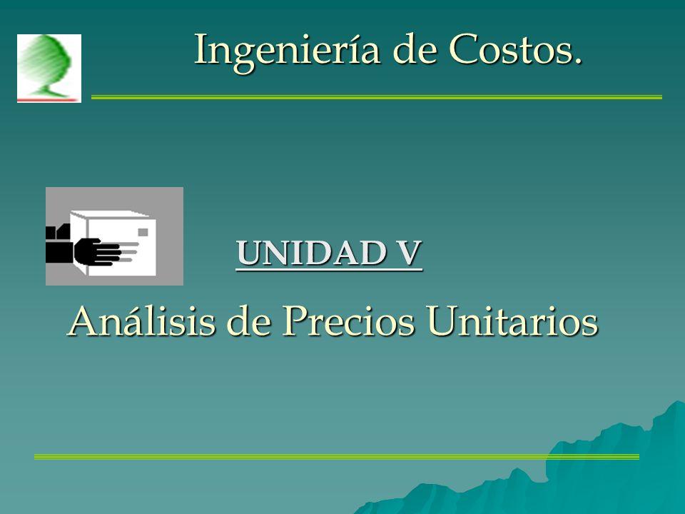 Ingeniería de Costos. UNIDAD V Análisis de Precios Unitarios