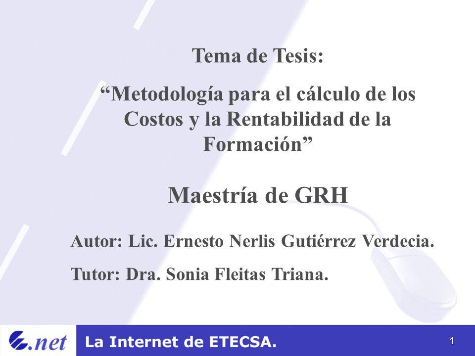 1 Tema de Tesis: Metodología para el cálculo de los Costos y la Rentabilidad de la Formación Maestría de GRH Autor: Lic. Ernesto Nerlis Gutiérrez Verd