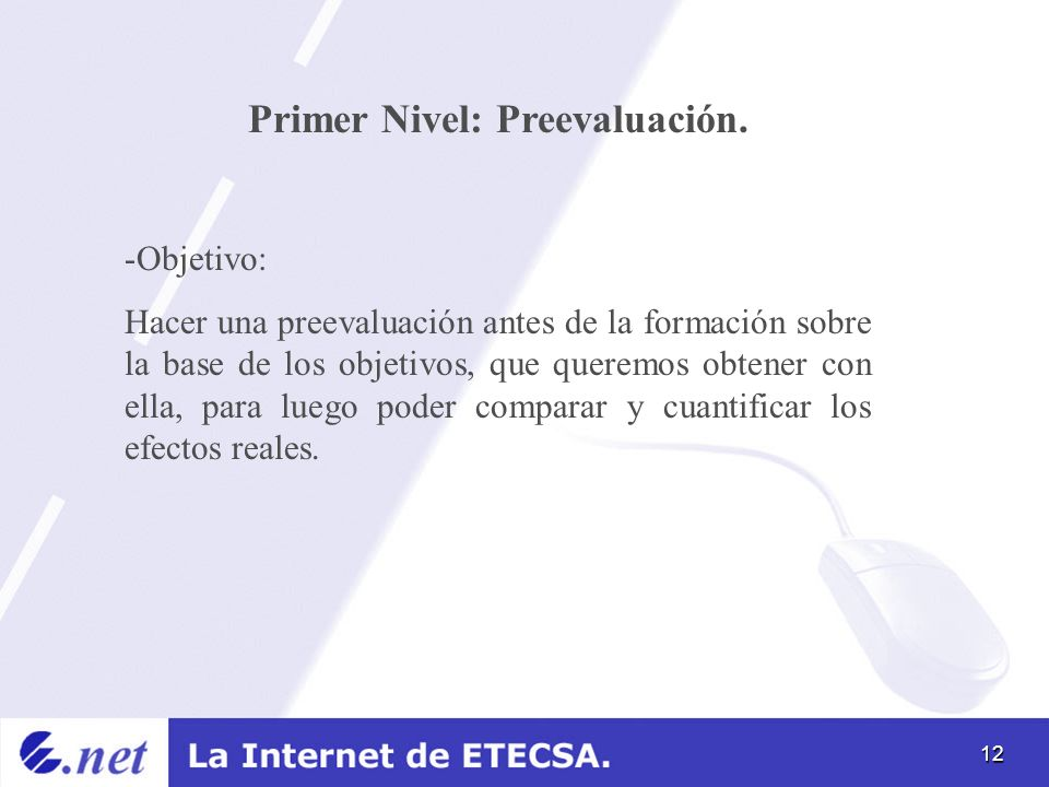12 Primer Nivel: Preevaluación. -Objetivo: Hacer una preevaluación antes de la formación sobre la base de los objetivos, que queremos obtener con ella