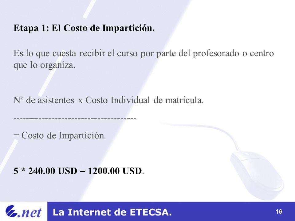 16 Etapa 1: El Costo de Impartición. Es lo que cuesta recibir el curso por parte del profesorado o centro que lo organiza. Nº de asistentes x Costo In