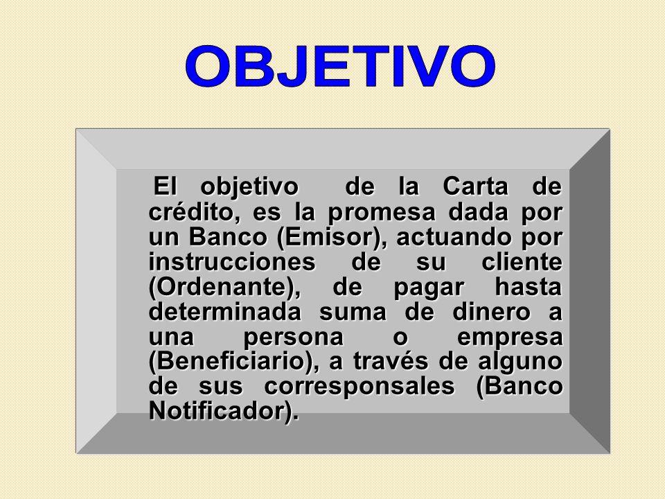 El objetivo de la Carta de crédito, es la promesa dada por un Banco (Emisor), actuando por instrucciones de su cliente (Ordenante), de pagar hasta det
