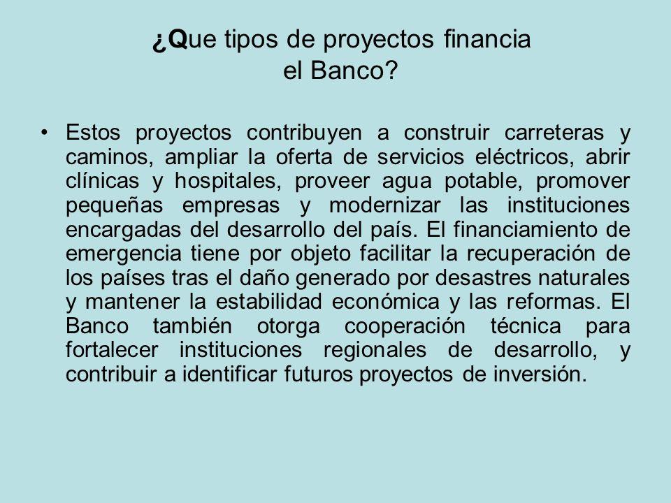 ¿Que tipos de proyectos financia el Banco? Estos proyectos contribuyen a construir carreteras y caminos, ampliar la oferta de servicios eléctricos, ab
