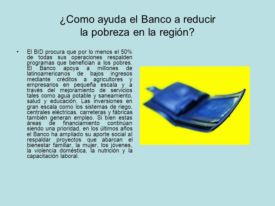 ¿Como ayuda el Banco a reducir la pobreza en la región? El BID procura que por lo menos el 50% de todas sus operaciones respalden programas que benefi