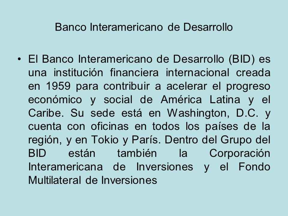 Banco Interamericano de Desarrollo El Banco Interamericano de Desarrollo (BID) es una institución financiera internacional creada en 1959 para contrib