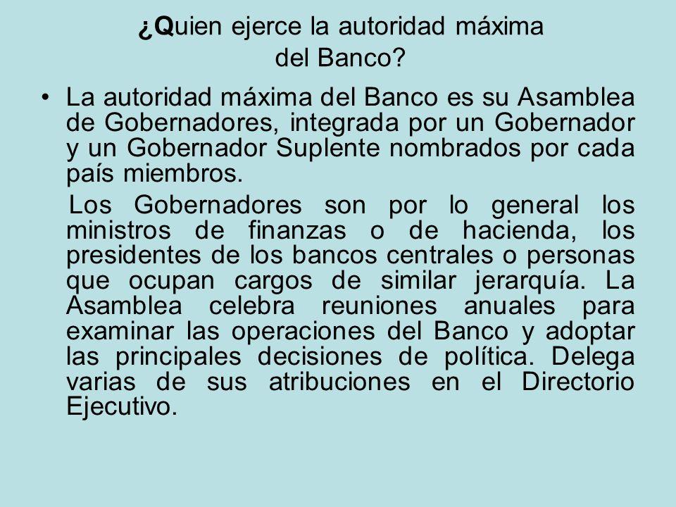 ¿Quien ejerce la autoridad máxima del Banco? La autoridad máxima del Banco es su Asamblea de Gobernadores, integrada por un Gobernador y un Gobernador