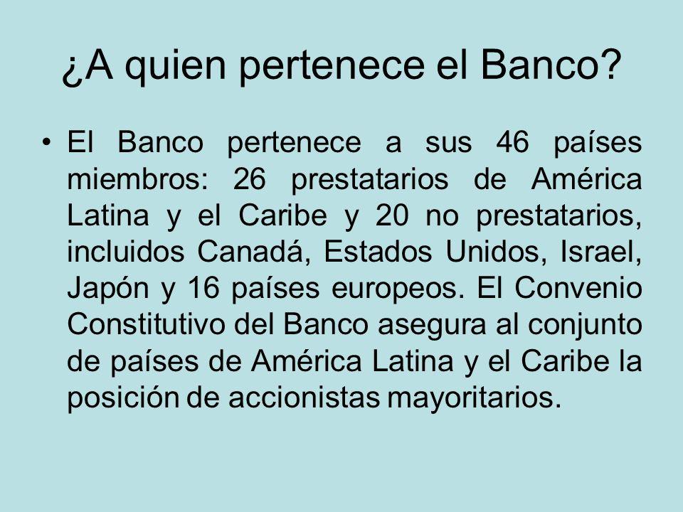 ¿A quien pertenece el Banco? El Banco pertenece a sus 46 países miembros: 26 prestatarios de América Latina y el Caribe y 20 no prestatarios, incluido