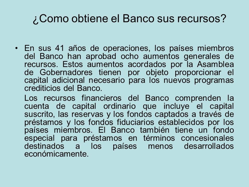 ¿Como obtiene el Banco sus recursos? En sus 41 años de operaciones, los países miembros del Banco han aprobad ocho aumentos generales de recursos. Est