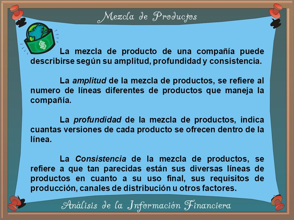 La mezcla de producto de una compañía puede describirse según su amplitud, profundidad y consistencia.