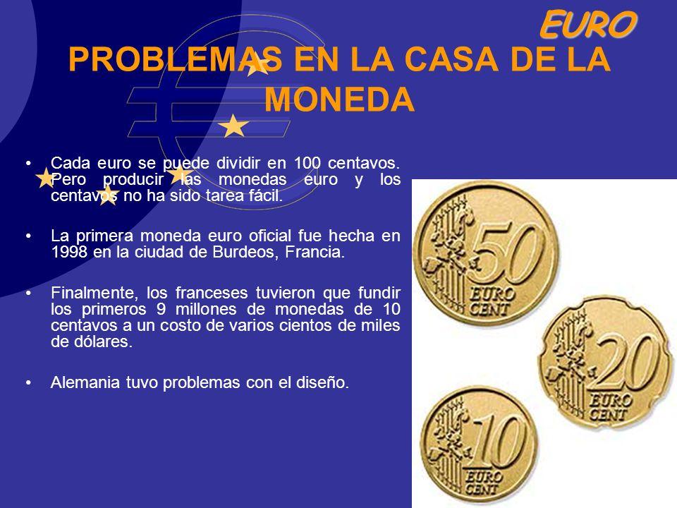 EURO PROBLEMAS EN LA CASA DE LA MONEDA Cada euro se puede dividir en 100 centavos. Pero producir las monedas euro y los centavos no ha sido tarea fáci