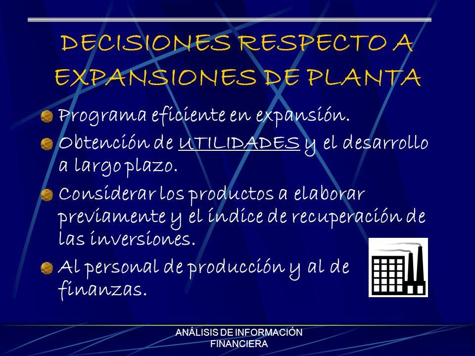 ANÁLISIS DE INFORMACIÓN FINANCIERA DECISIONES RESPECTO A EXPANSIONES DE PLANTA Programa eficiente en expansión. Obtención de UTILIDADES y el desarroll