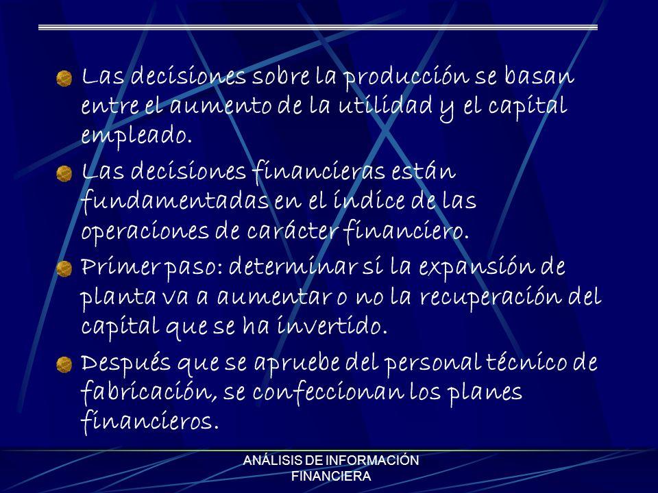 ANÁLISIS DE INFORMACIÓN FINANCIERA Las decisiones sobre la producción se basan entre el aumento de la utilidad y el capital empleado. Las decisiones f