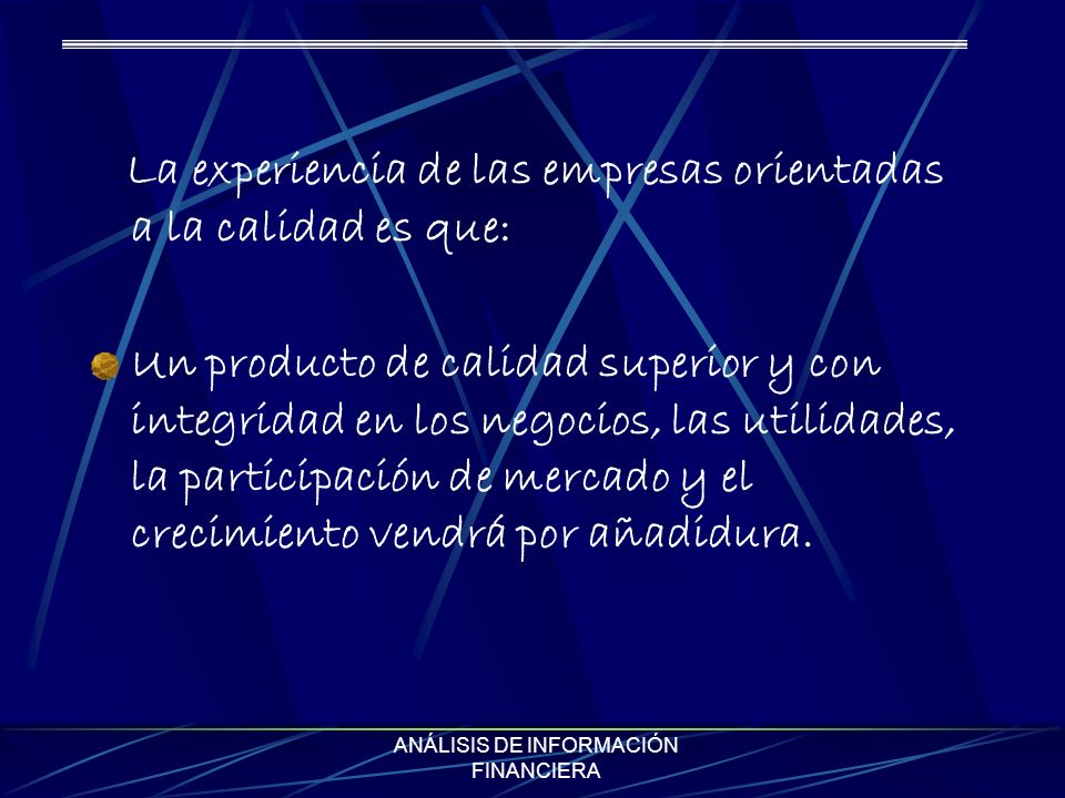 ANÁLISIS DE INFORMACIÓN FINANCIERA La experiencia de las empresas orientadas a la calidad es que: Un producto de calidad superior y con integridad en los negocios, las utilidades, la participación de mercado y el crecimiento vendrá por añadidura.