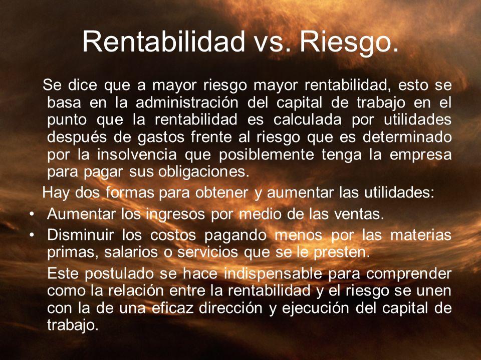 Rentabilidad vs. Riesgo. Se dice que a mayor riesgo mayor rentabilidad, esto se basa en la administración del capital de trabajo en el punto que la re