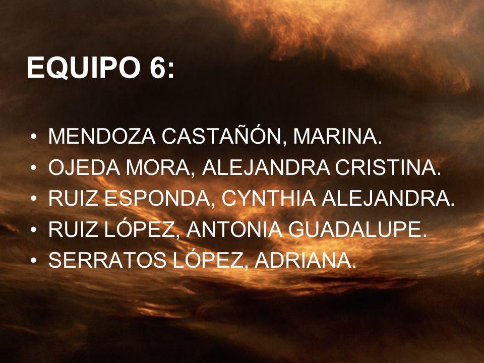 EQUIPO 6: MENDOZA CASTAÑÓN, MARINA. OJEDA MORA, ALEJANDRA CRISTINA. RUIZ ESPONDA, CYNTHIA ALEJANDRA. RUIZ LÓPEZ, ANTONIA GUADALUPE. SERRATOS LÓPEZ, AD