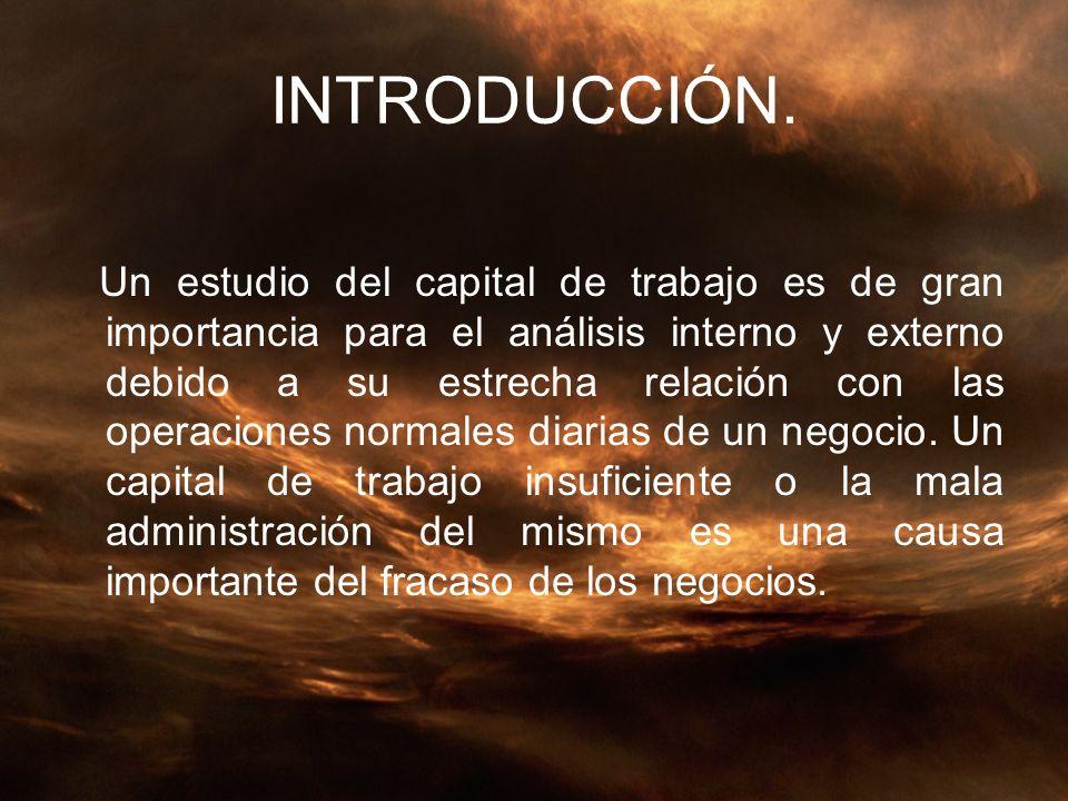 INTRODUCCIÓN. Un estudio del capital de trabajo es de gran importancia para el análisis interno y externo debido a su estrecha relación con las operac