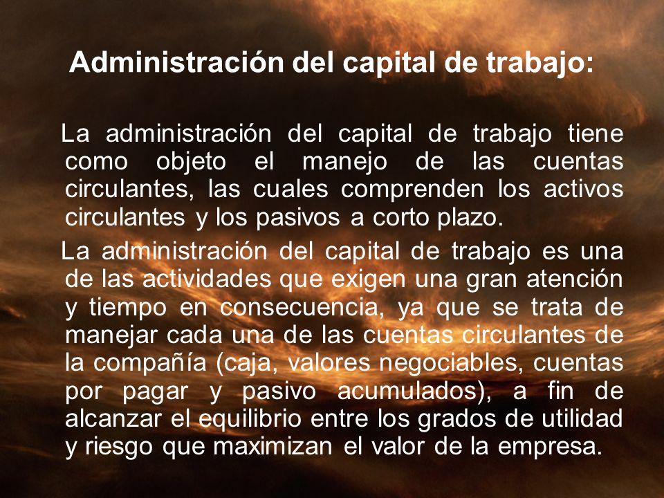 Administración del capital de trabajo: La administración del capital de trabajo tiene como objeto el manejo de las cuentas circulantes, las cuales com