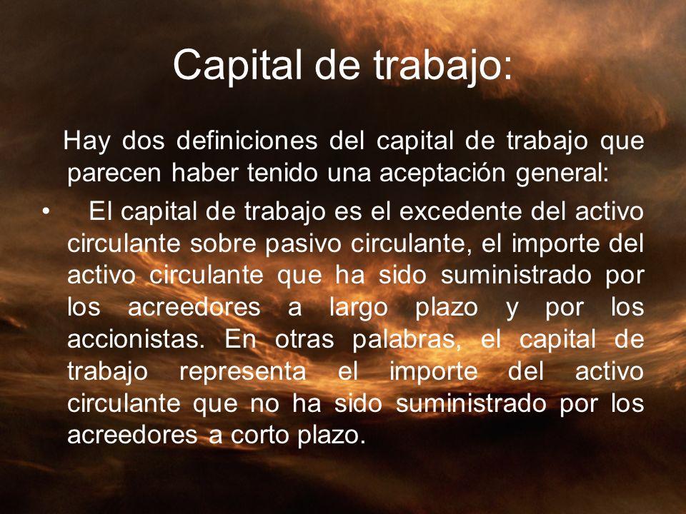 Capital de trabajo: Hay dos definiciones del capital de trabajo que parecen haber tenido una aceptación general: El capital de trabajo es el excedente