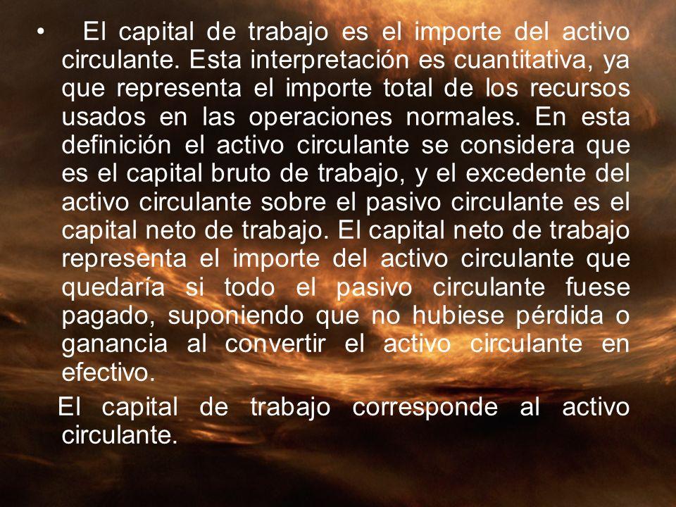 El capital de trabajo es el importe del activo circulante. Esta interpretación es cuantitativa, ya que representa el importe total de los recursos usa