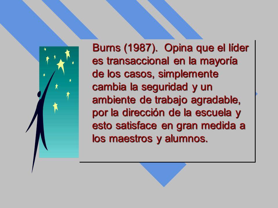 Burns (1987). Opina que el líder es transaccional en la mayoría de los casos, simplemente cambia la seguridad y un ambiente de trabajo agradable, por