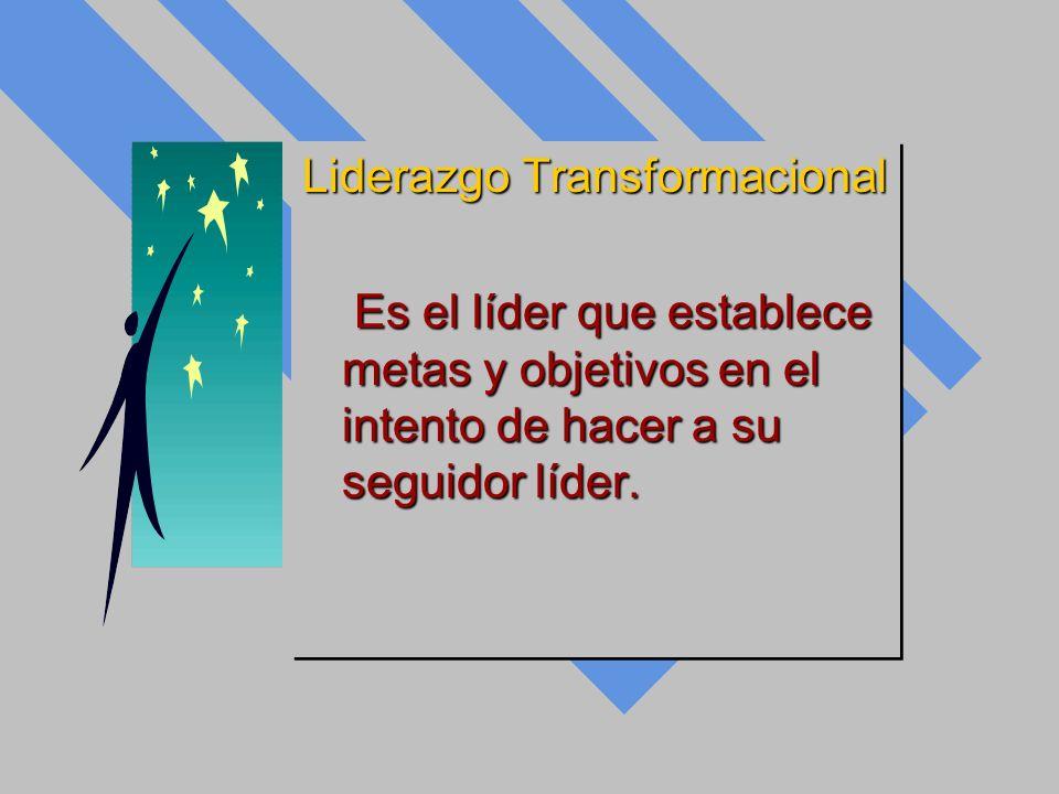 Liderazgo Transformacional Es el líder que establece metas y objetivos en el intento de hacer a su seguidor líder. Es el líder que establece metas y o