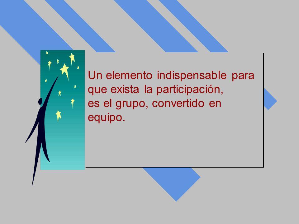 Un elemento indispensable para que exista la participación, es el grupo, convertido en equipo. Un elemento indispensable para que exista la participac
