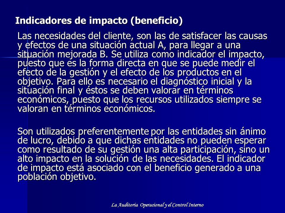 La Auditoria Operacional y el Control Interno Indicadores de impacto (beneficio) Las necesidades del cliente, son las de satisfacer las causas y efect