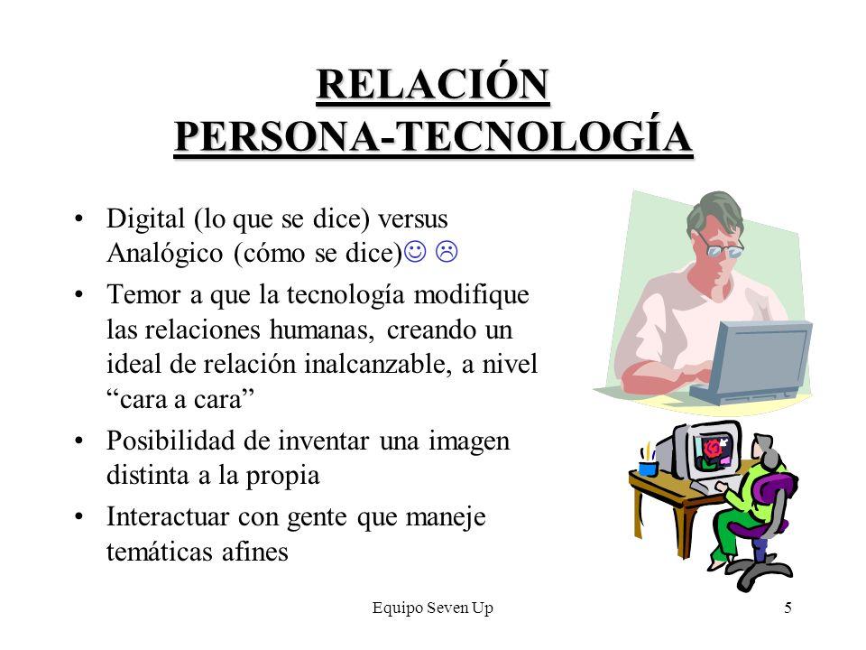Equipo Seven Up5 RELACIÓN PERSONA-TECNOLOGÍA Digital (lo que se dice) versus Analógico (cómo se dice) Temor a que la tecnología modifique las relacion