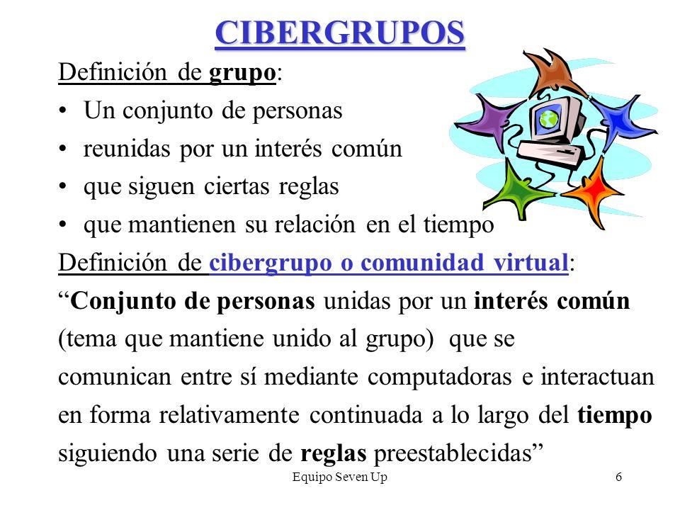 Equipo Seven Up6 CIBERGRUPOS Definición de grupo: Un conjunto de personas reunidas por un interés común que siguen ciertas reglas que mantienen su rel