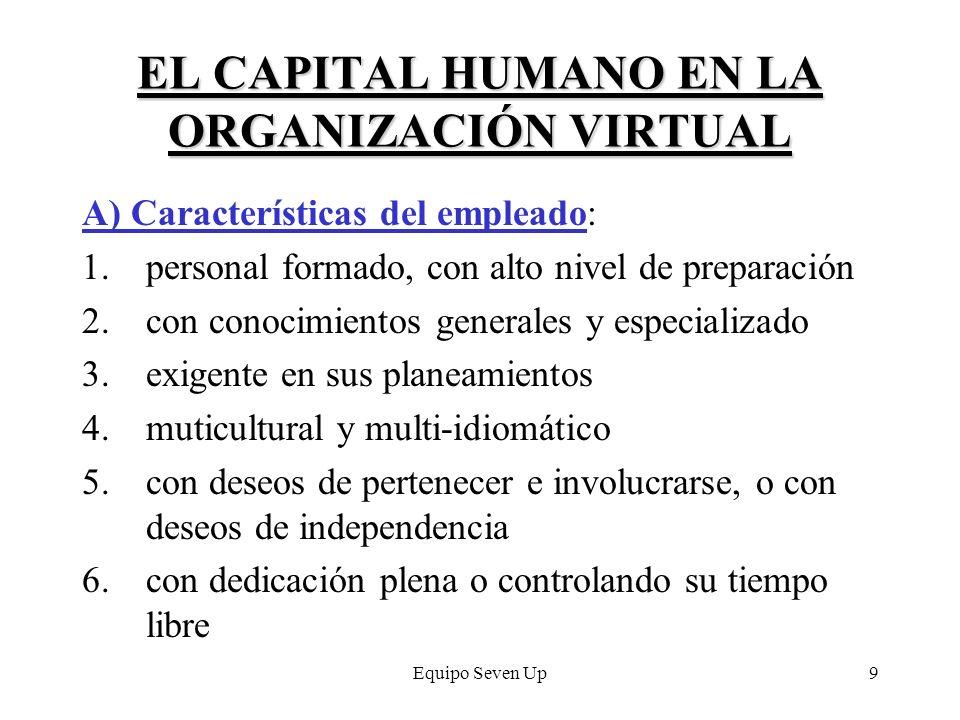 Equipo Seven Up9 EL CAPITAL HUMANO EN LA ORGANIZACIÓN VIRTUAL A) Características del empleado: 1.personal formado, con alto nivel de preparación 2.con