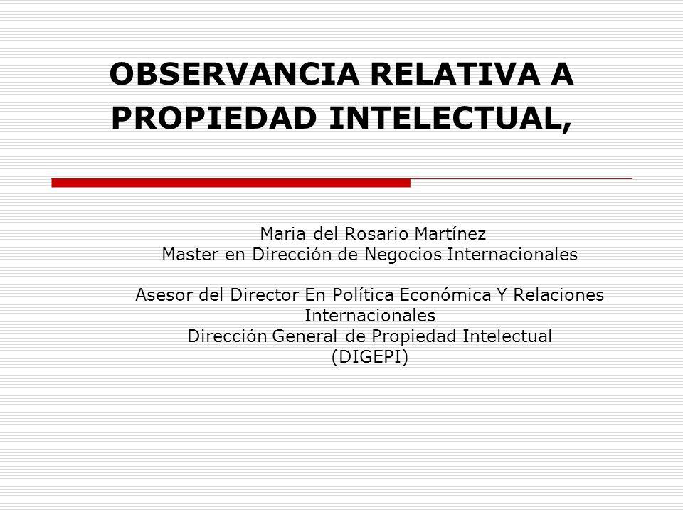 OBSERVANCIA RELATIVA A PROPIEDAD INTELECTUAL, Maria del Rosario Martínez Master en Dirección de Negocios Internacionales Asesor del Director En Políti