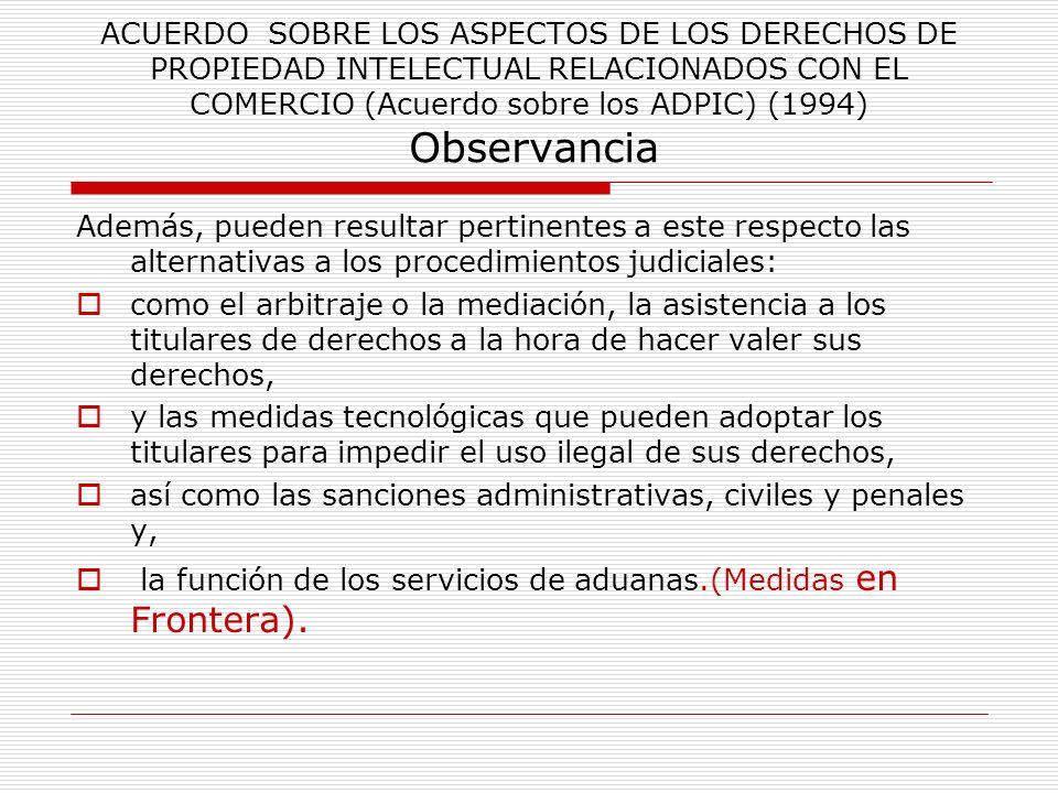 ACUERDO SOBRE LOS ASPECTOS DE LOS DERECHOS DE PROPIEDAD INTELECTUAL RELACIONADOS CON EL COMERCIO (Acuerdo sobre los ADPIC) (1994) Observancia Además,