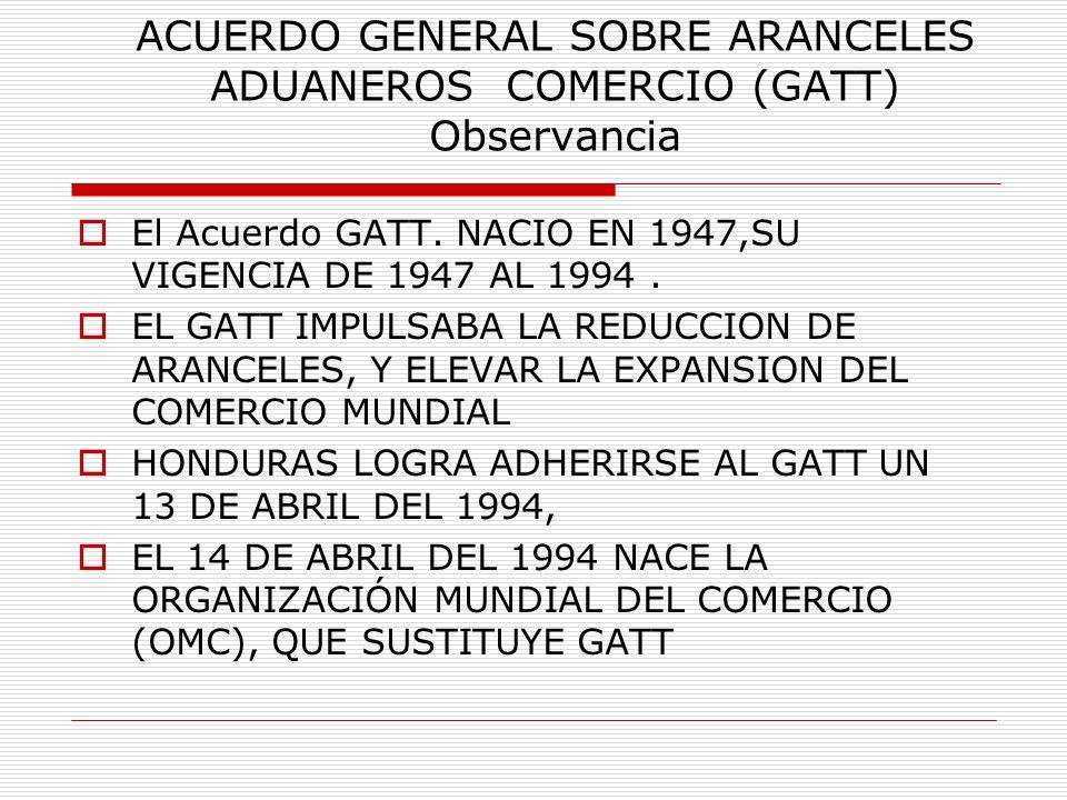 ACUERDO GENERAL SOBRE ARANCELES ADUANEROS COMERCIO (GATT) Observancia El Acuerdo GATT. NACIO EN 1947,SU VIGENCIA DE 1947 AL 1994. EL GATT IMPULSABA LA