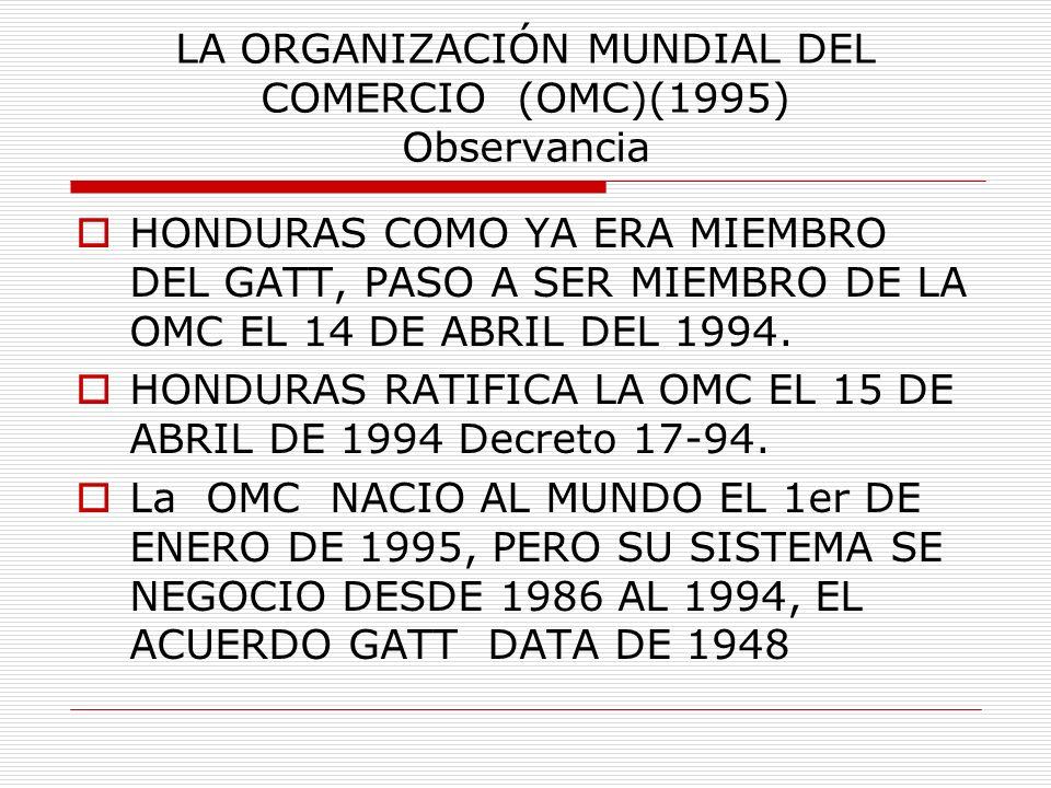 LA ORGANIZACIÓN MUNDIAL DEL COMERCIO (OMC)(1995) Observancia HONDURAS COMO YA ERA MIEMBRO DEL GATT, PASO A SER MIEMBRO DE LA OMC EL 14 DE ABRIL DEL 19