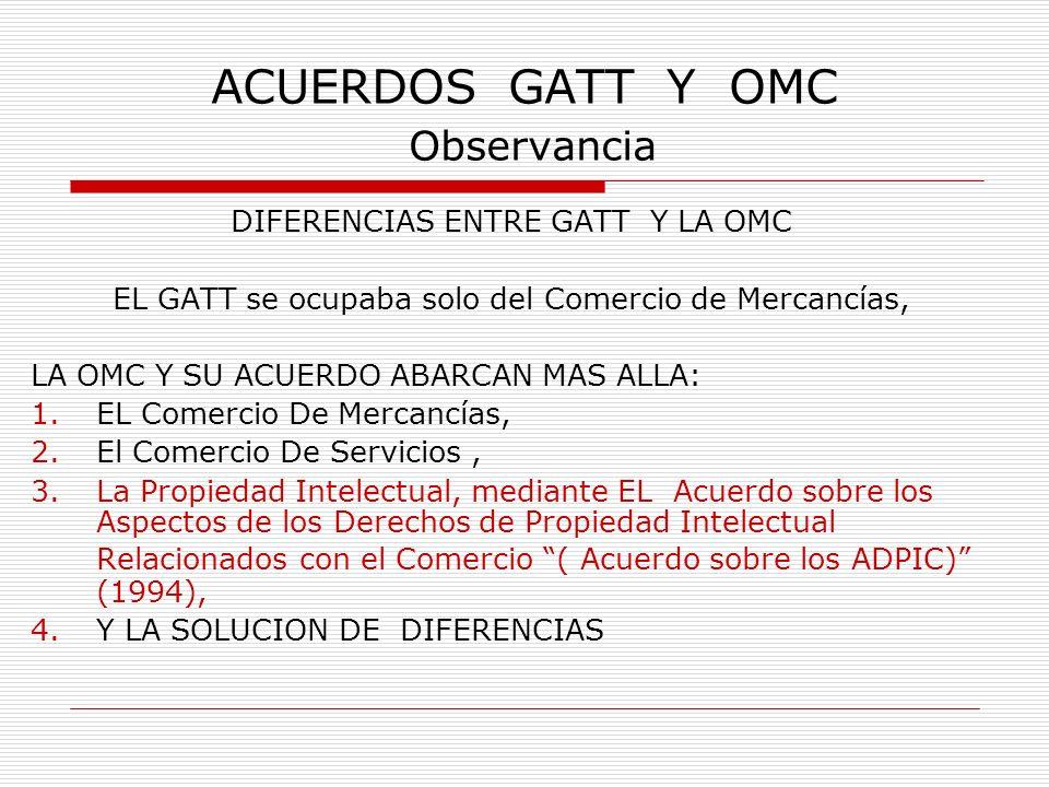 ACUERDOS GATT Y OMC Observancia DIFERENCIAS ENTRE GATT Y LA OMC EL GATT se ocupaba solo del Comercio de Mercancías, LA OMC Y SU ACUERDO ABARCAN MAS AL
