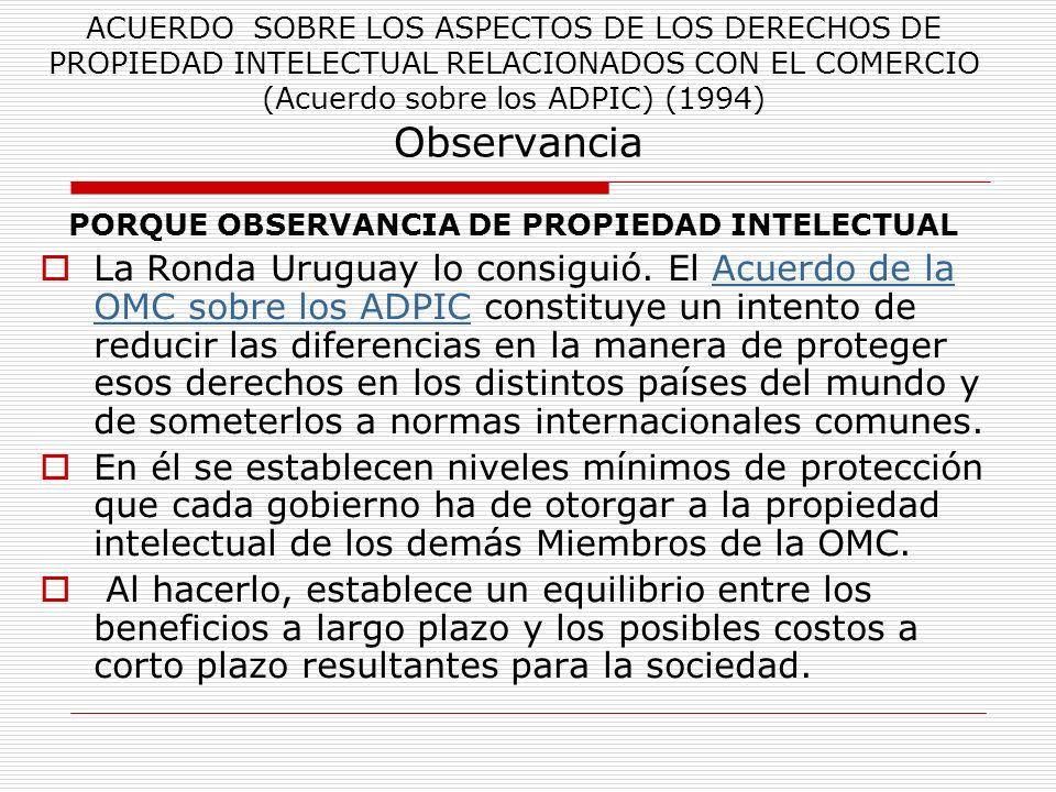 ACUERDO SOBRE LOS ASPECTOS DE LOS DERECHOS DE PROPIEDAD INTELECTUAL RELACIONADOS CON EL COMERCIO (Acuerdo sobre los ADPIC) (1994) Observancia PORQUE O