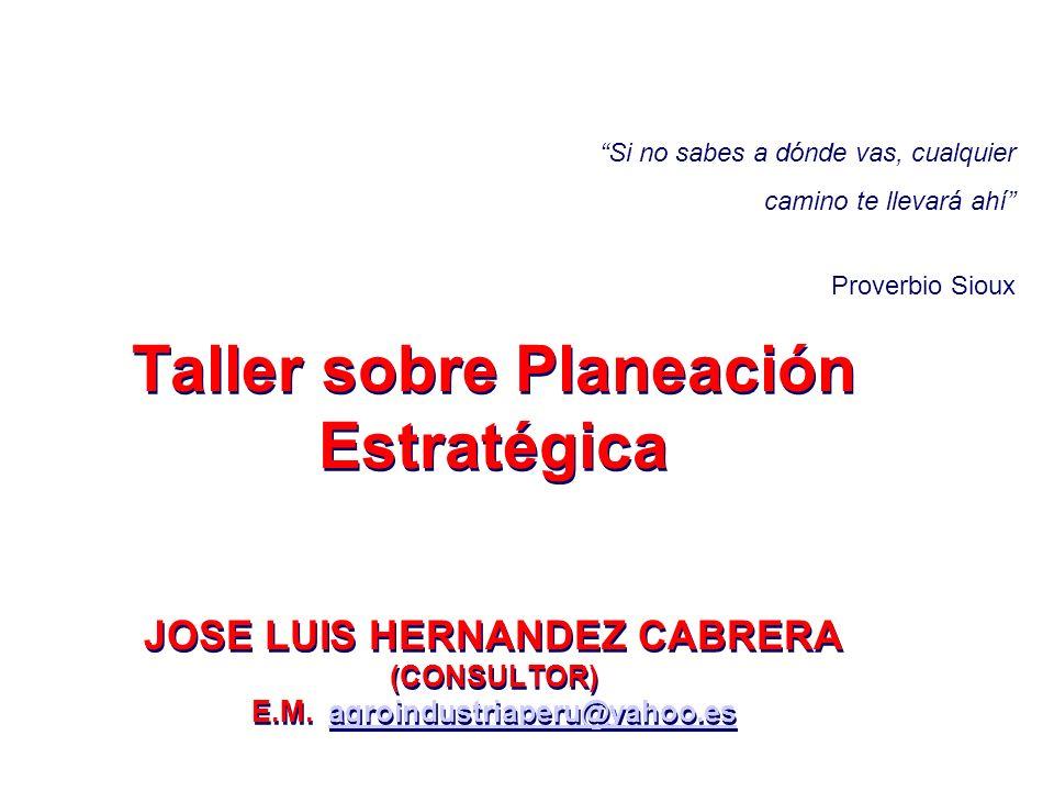 Taller sobre Planeación Estratégica JOSE LUIS HERNANDEZ CABRERA (CONSULTOR) E.M. agroindustriaperu@yahoo.esagroindustriaperu@yahoo.es Taller sobre Pla