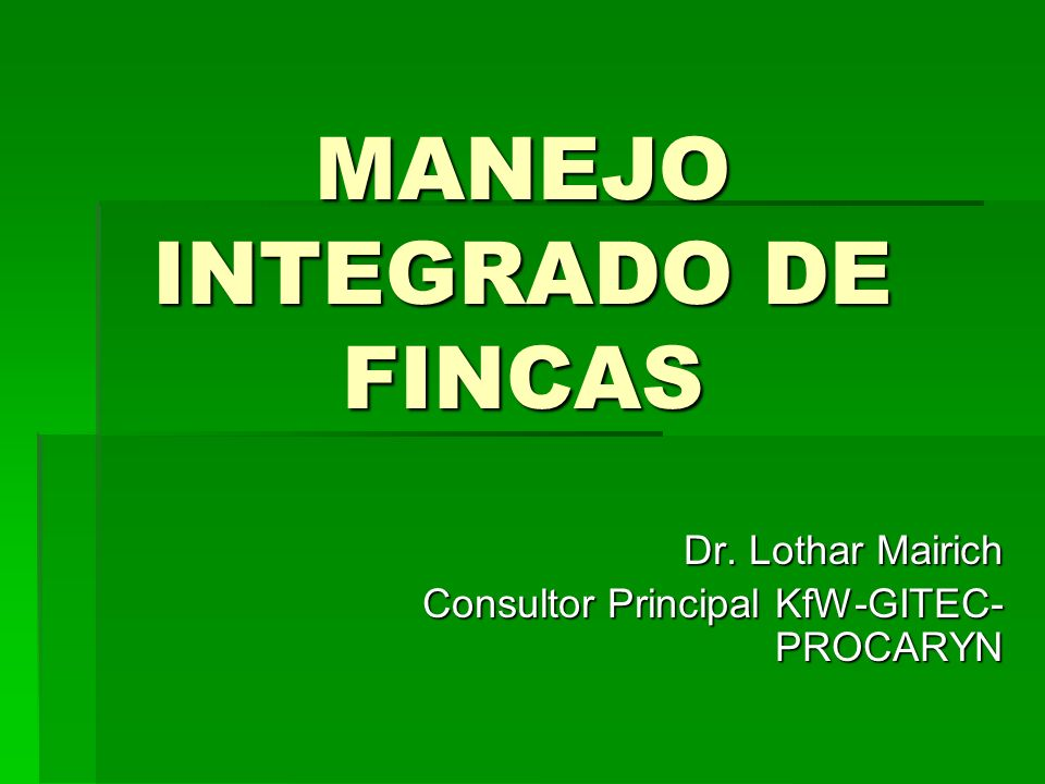 MANEJO INTEGRADO DE FINCAS Dr. Lothar Mairich Consultor Principal KfW-GITEC- PROCARYN
