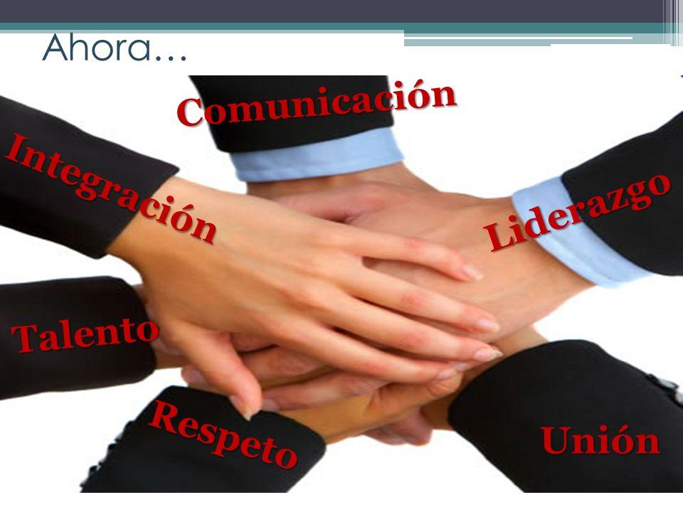 Ahora… Integración Unión Talento Respeto Comunicación Liderazgo
