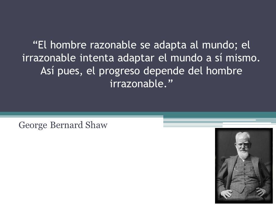 El hombre razonable se adapta al mundo; el irrazonable intenta adaptar el mundo a sí mismo. Así pues, el progreso depende del hombre irrazonable. Geor
