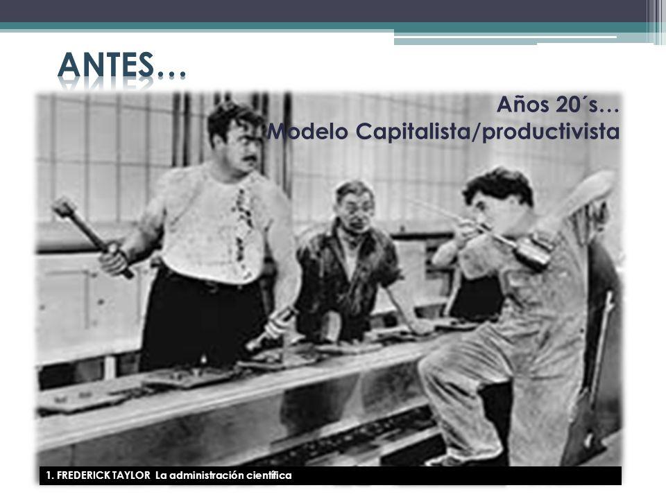 1. FREDERICK TAYLOR La administración científica Años 20´s… Modelo Capitalista/productivista