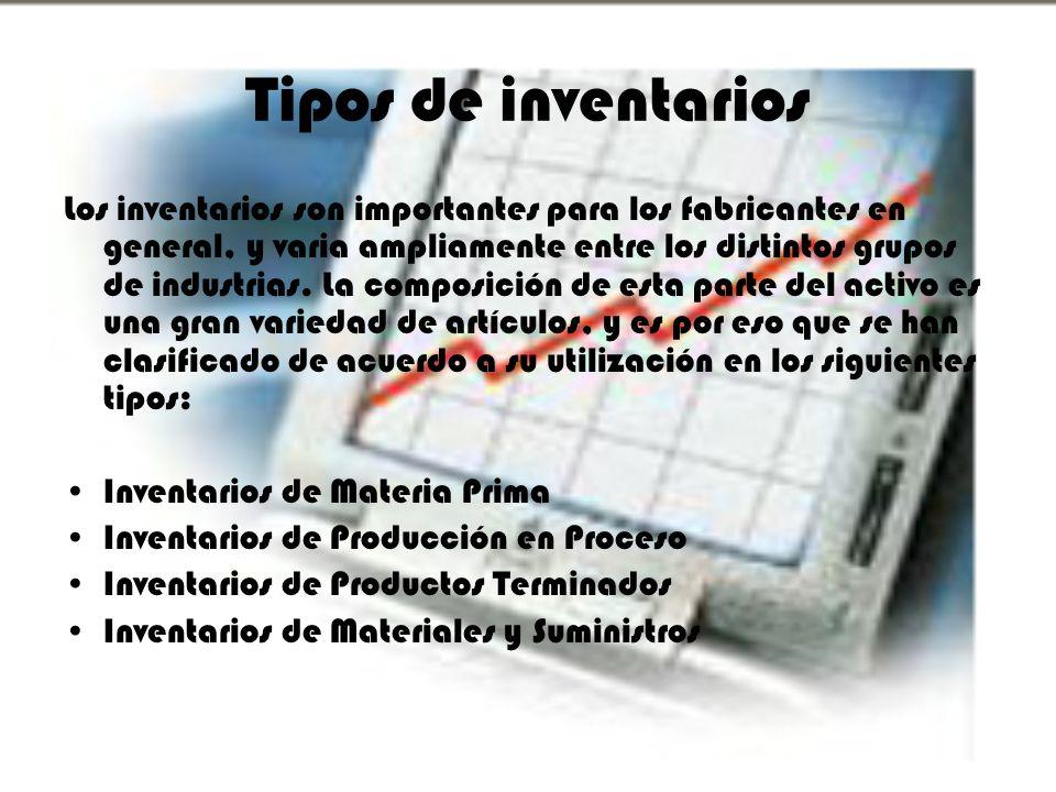 Tipos de inventarios Los inventarios son importantes para los fabricantes en general, y varia ampliamente entre los distintos grupos de industrias. La