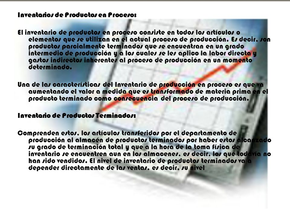 Inventarios de Productos en Proceso: El inventario de productos en proceso consiste en todos los artículos o elementos que se utilizan en el actual pr