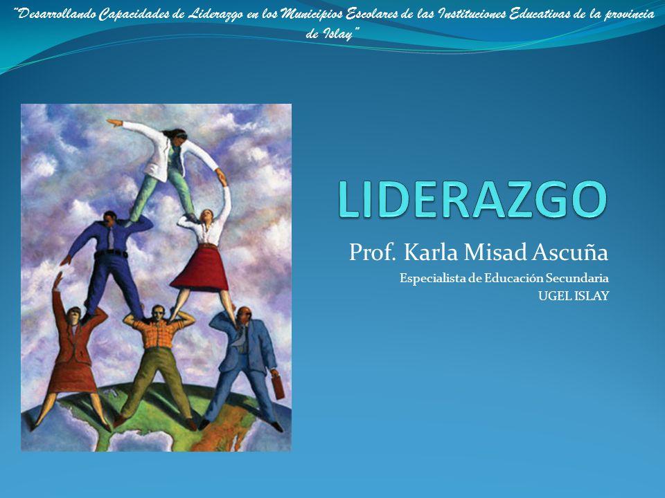 Prof. Karla Misad Ascuña Especialista de Educación Secundaria UGEL ISLAY Desarrollando Capacidades de Liderazgo en los Municipios Escolares de las Ins