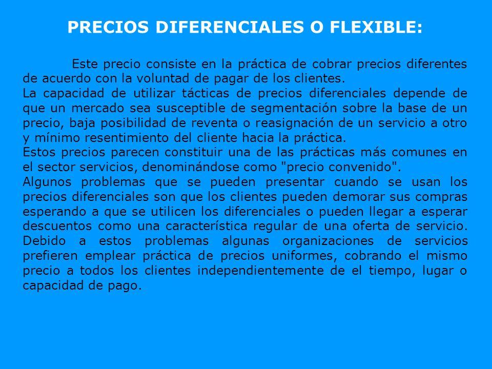 PRECIOS DIFERENCIALES O FLEXIBLE: Este precio consiste en la práctica de cobrar precios diferentes de acuerdo con la voluntad de pagar de los clientes