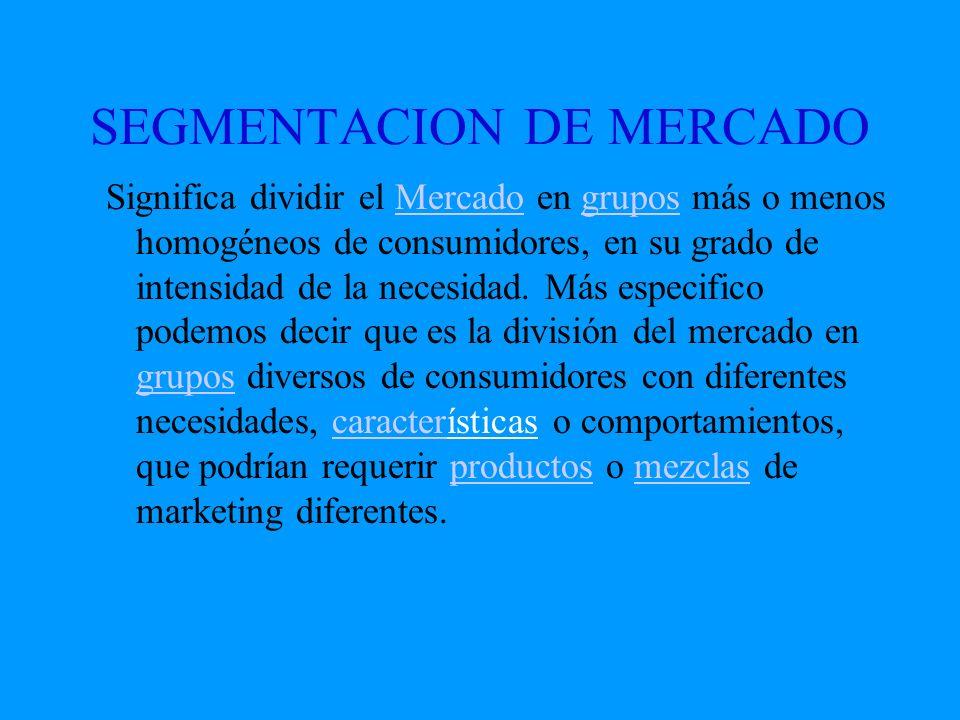 SEGMENTACION DE MERCADO Significa dividir el Mercado en grupos más o menos homogéneos de consumidores, en su grado de intensidad de la necesidad. Más