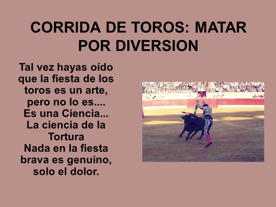 CORRIDA DE TOROS: MATAR POR DIVERSION Tal vez hayas oído que la fiesta de los toros es un arte, pero no lo es.... Es una Ciencia... La ciencia de la T