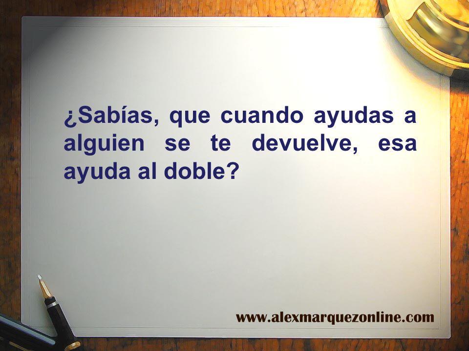 ¿Sabías, que cuando ayudas a alguien se te devuelve, esa ayuda al doble? www.alexmarquezonline.com