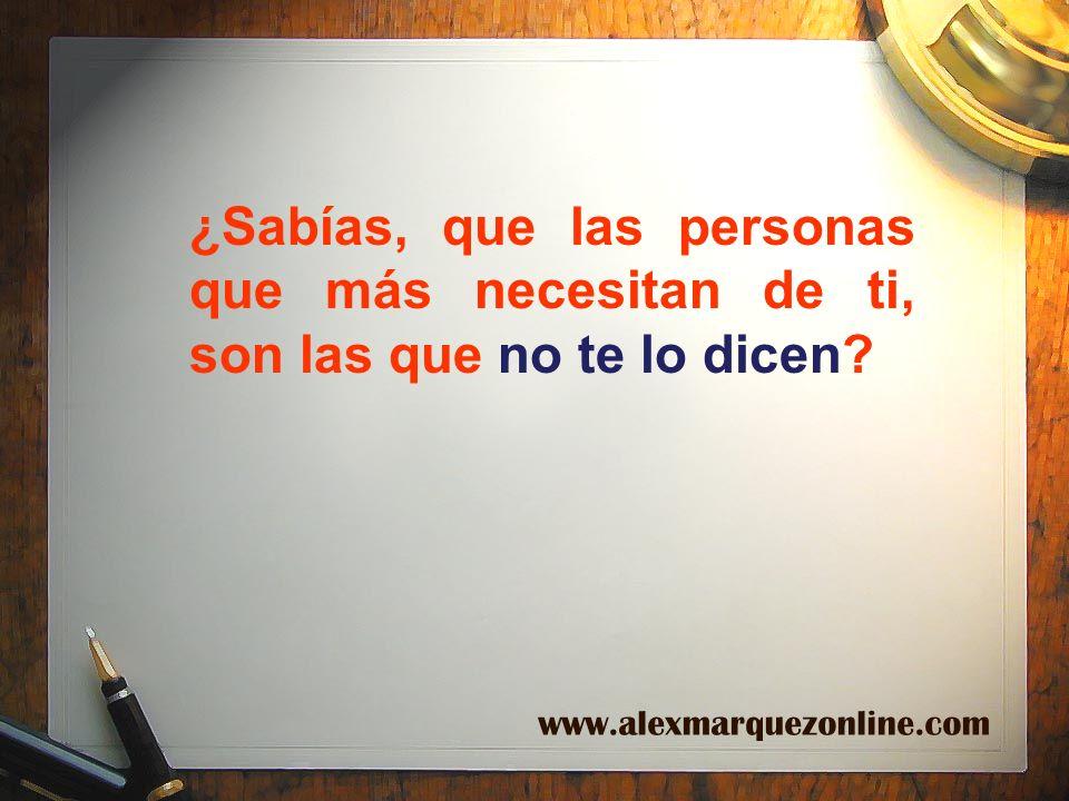 ¿Sabías, que las personas que más necesitan de ti, son las que no te lo dicen? www.alexmarquezonline.com